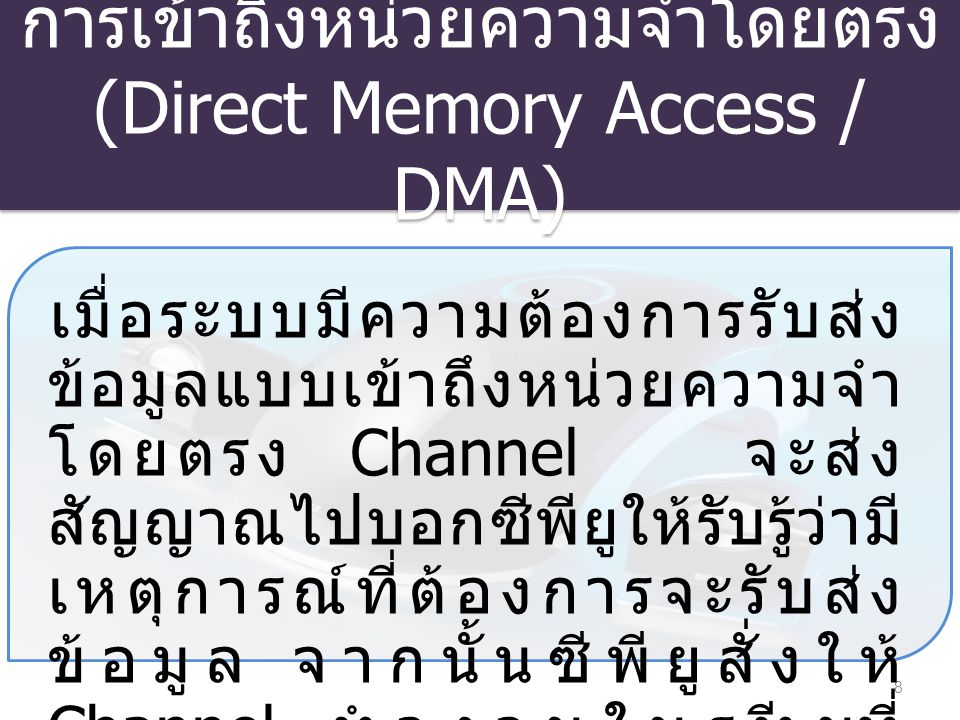 การเข้าถึงหน่วยความจำโดยตรง (Direct Memory Access / DMA) 8 เมื่อระบบมีความต้องการรับส่ง ข้อมูลแบบเข้าถึงหน่วยความจำ โดยตรง Channel จะส่ง สัญญาณไปบอกซี