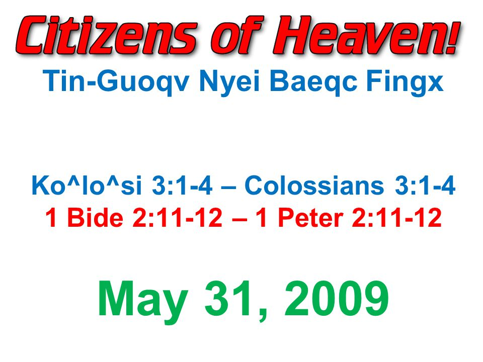 Tin-Guoqv Nyei Baeqc Fingx Ko^lo^si 3:1-4 – Colossians 3:1-4 1 Bide 2:11-12 – 1 Peter 2:11-12 May 31, 2009