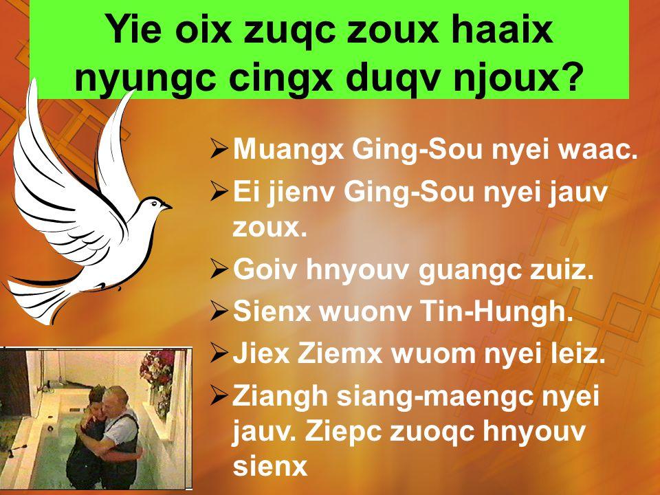 Yie oix zuqc zoux haaix nyungc cingx duqv njoux. Muangx Ging-Sou nyei waac.