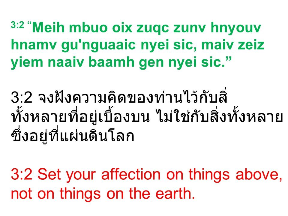 3:2 Meih mbuo oix zuqc zunv hnyouv hnamv gu nguaaic nyei sic, maiv zeiz yiem naaiv baamh gen nyei sic. 3:2 จงฝังความคิดของท่านไว้กับสิ่ ทั้งหลายที่อยู่เบื้องบน ไม่ใช่กับสิ่งทั้งหลาย ซึ่งอยู่ที่แผ่นดินโลก 3:2 Set your affection on things above, not on things on the earth.
