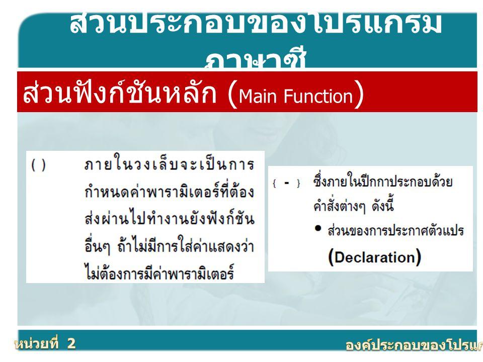 ส่วนประกอบของโปรแกรม ภาษาซี ส่วนฟังก์ชันหลัก ( Main Function )
