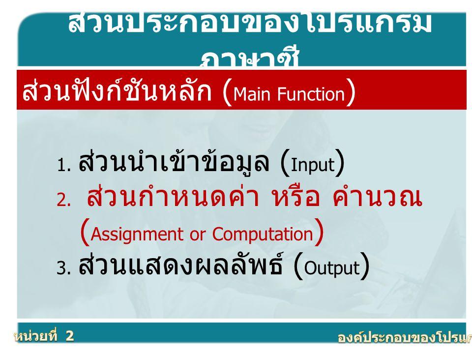 ส่วนประกอบของโปรแกรม ภาษาซี ส่วนฟังก์ชันหลัก ( Main Function ) 1. ส่วนนำเข้าข้อมูล ( Input ) 2. ส่วนกำหนดค่า หรือ คำนวณ ( Assignment or Computation )