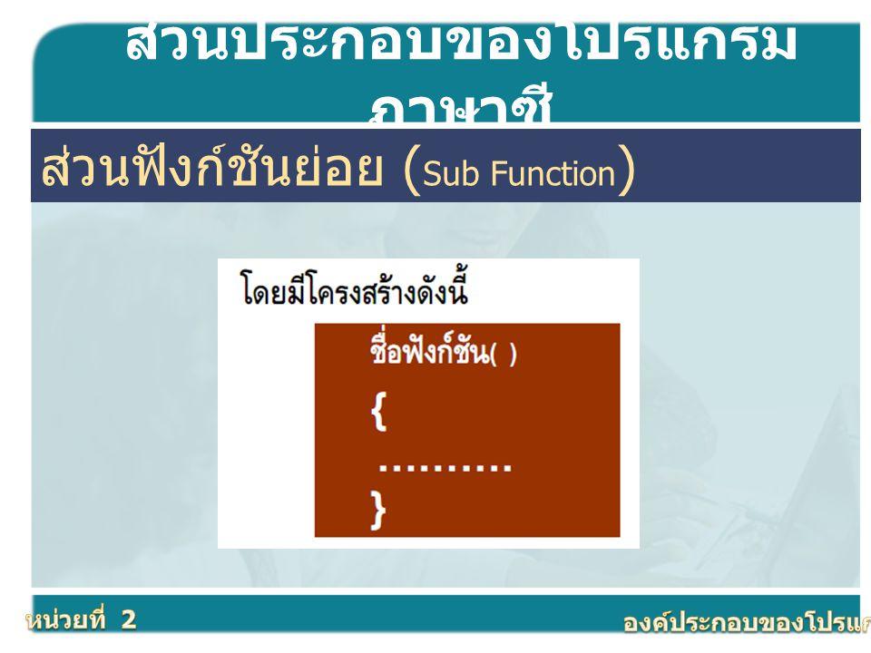 ส่วนประกอบของโปรแกรม ภาษาซี ส่วนฟังก์ชันย่อย ( Sub Function )