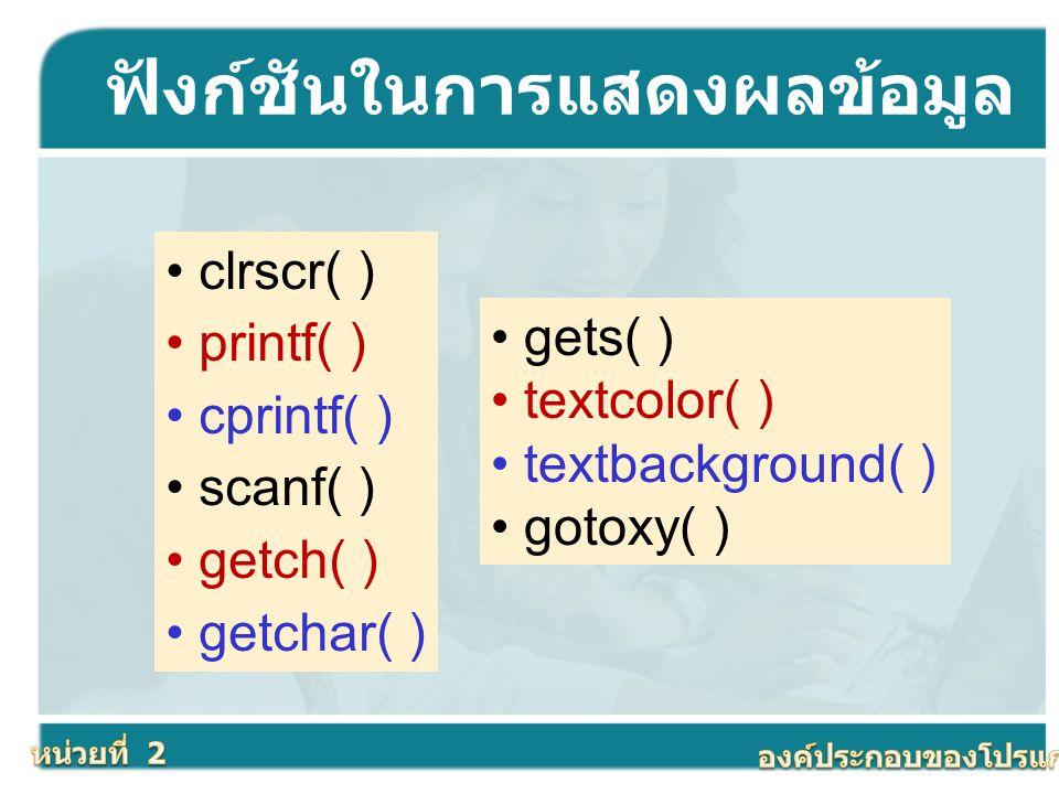 ฟังก์ชันในการแสดงผลข้อมูล clrscr( ) printf( ) cprintf( ) scanf( ) getch( ) getchar( ) gets( ) textcolor( ) textbackground( ) gotoxy( )