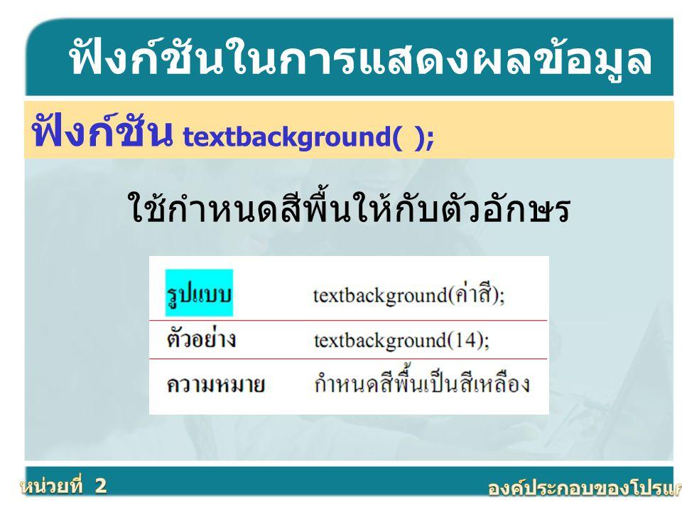 ฟังก์ชัน textbackground( ); ฟังก์ชันในการแสดงผลข้อมูล ใช้กำหนดสีพื้นให้กับตัวอักษร