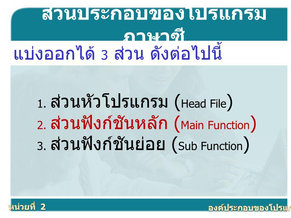ส่วนประกอบของโปรแกรม ภาษาซี แบ่งออกได้ 3 ส่วน ดังต่อไปนี้ 1. ส่วนหัวโปรแกรม ( Head File ) 2. ส่วนฟังก์ชันหลัก ( Main Function ) 3. ส่วนฟังก์ชันย่อย (