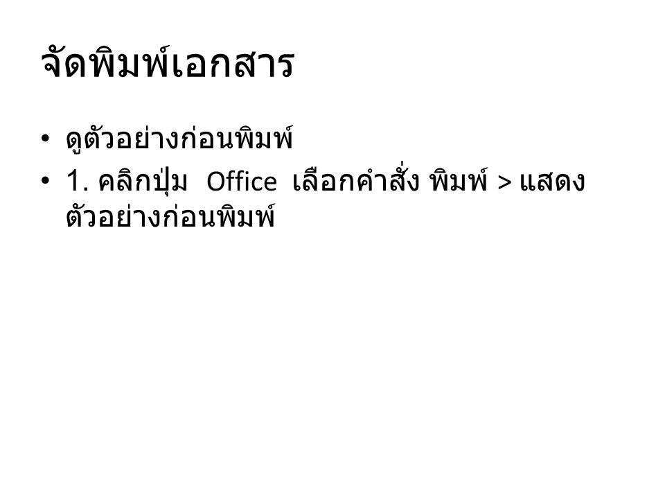 จัดพิมพ์เอกสาร ดูตัวอย่างก่อนพิมพ์ 1. คลิกปุ่ม Office เลือกคำสั่ง พิมพ์ > แสดง ตัวอย่างก่อนพิมพ์