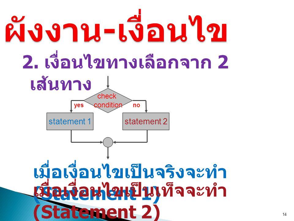 2. เงื่อนไขทางเลือกจาก 2 เส้นทาง 14 เมื่อเงื่อนไขเป็นจริงจะทำ (Statement 1) check condition เมื่อเงื่อนไขเป็นเท็จจะทำ (Statement 2) yes statement 1 no