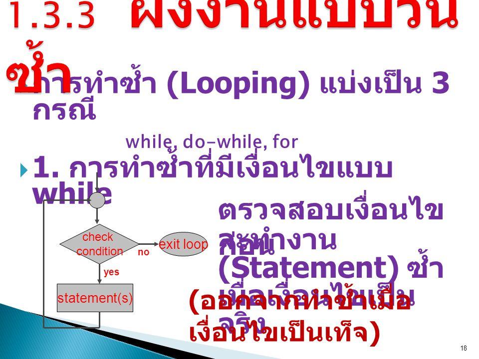  การทำซ้ำ (Looping) แบ่งเป็น 3 กรณี while, do-while, for  1. การทำซ้ำที่มีเงื่อนไขแบบ while 18 ตรวจสอบเงื่อนไข ก่อน no exit loop statement(s) check
