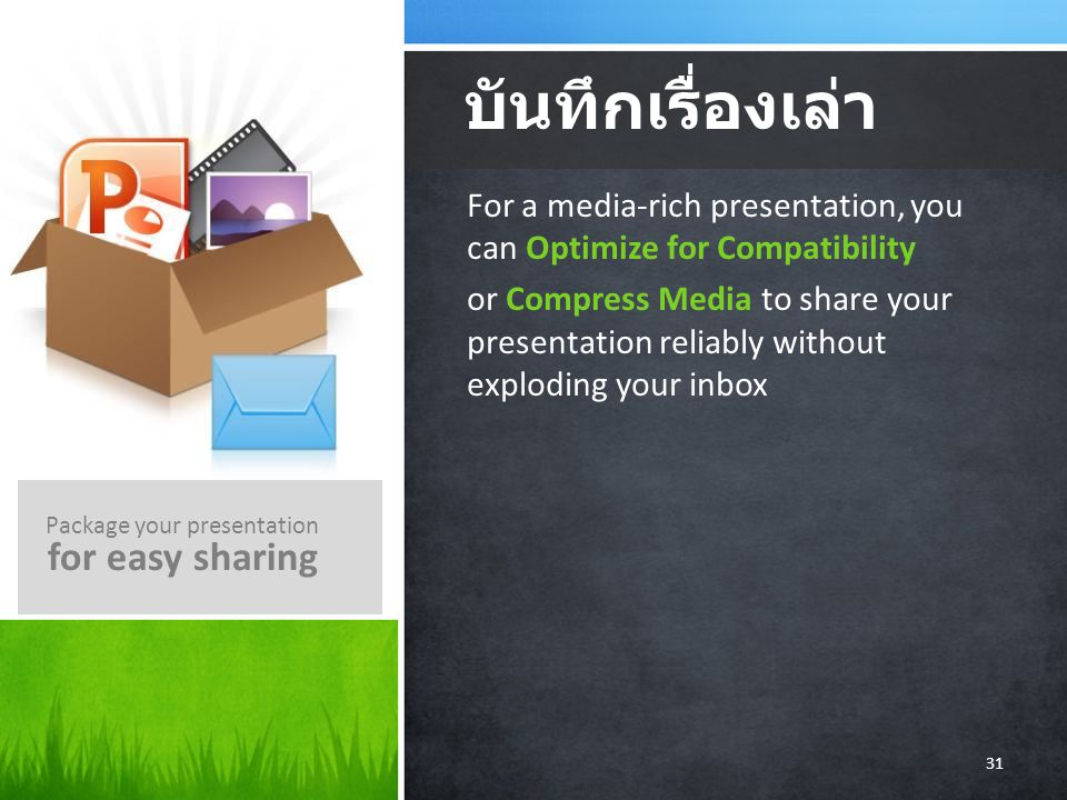 For a media-rich presentation, you can Optimize for Compatibility or Compress Media to share your presentation reliably without exploding your inbox บันทึกเรื่องเล่า Package your presentation for easy sharing 31