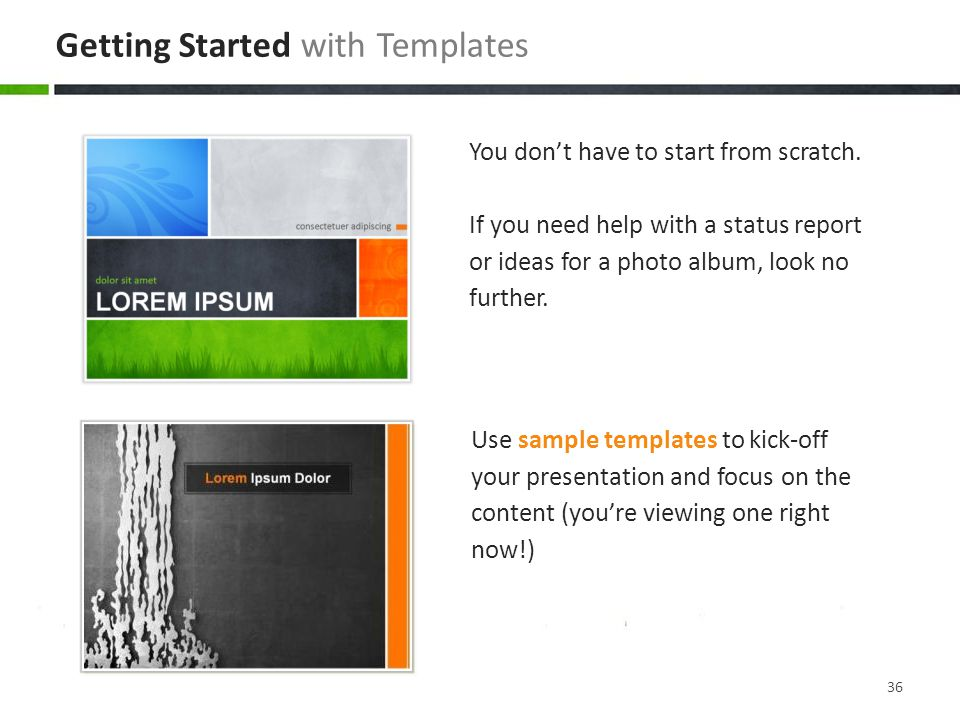 Use sample templates to kick-off your presentation and focus on the content (you're viewing one right now!) You don't have to start from scratch.