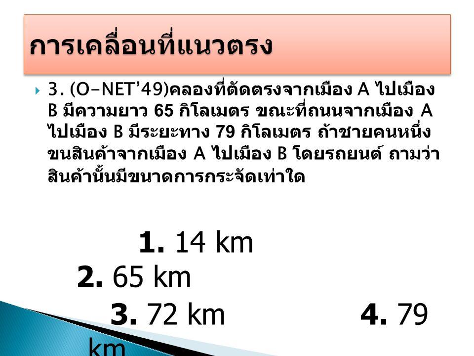  3. (O-NET'49) คลองที่ตัดตรงจากเมือง A ไปเมือง B มีความยาว 65 กิโลเมตร ขณะที่ถนนจากเมือง A ไปเมือง B มีระยะทาง 79 กิโลเมตร ถ้าชายคนหนึ่ง ขนสินค้าจากเ