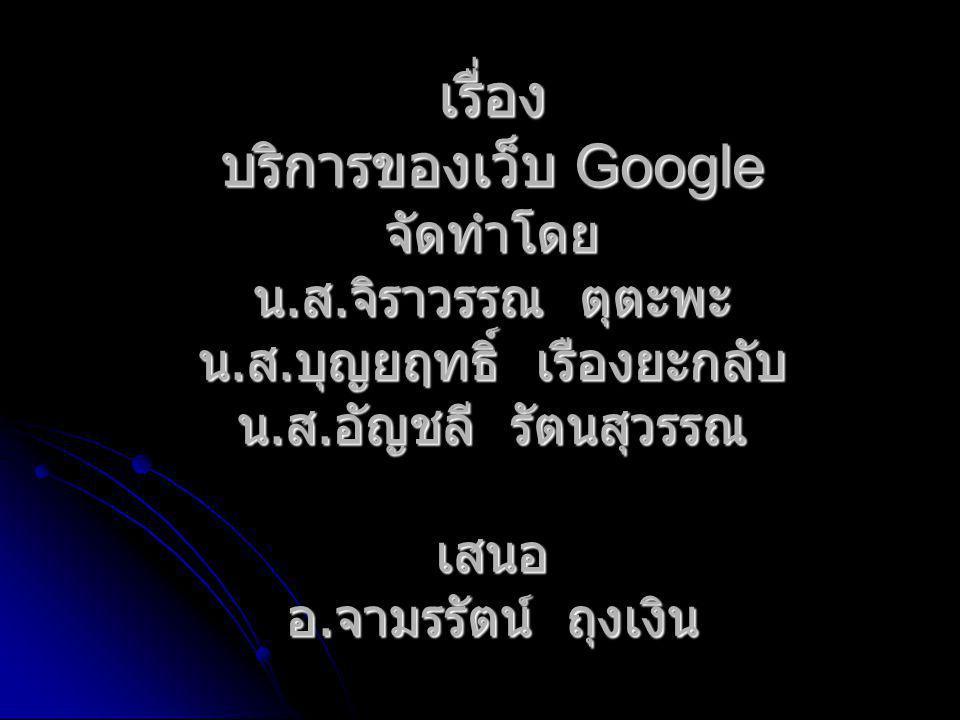 เรื่อง บริการของเว็บ Google จัดทำโดย น. ส. จิราวรรณ ตุตะพะ น. ส. บุญยฤทธิ์ เรืองยะกลับ น. ส. อัญชลี รัตนสุวรรณ เสนอ อ. จามรรัตน์ ถุงเงิน