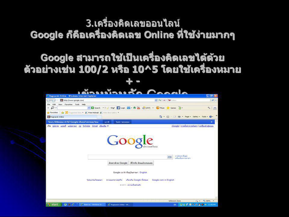 3. เครื่องคิดเลขออนไลน์ Google ก็คือเครื่องคิดเลข Online ที่ใช้ง่ายมากๆ Google สามารถใช้เป็นเครื่องคิดเลขได้ด้วย ตัวอย่างเช่น 100/2 หรือ 10^5 โดยใชเค