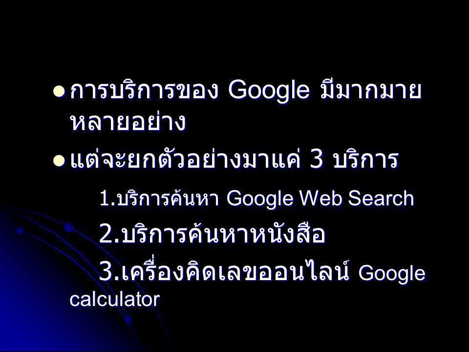 การบริการของ Google มีมากมาย หลายอย่าง การบริการของ Google มีมากมาย หลายอย่าง แต่จะยกตัวอย่างมาแค่ 3 บริการ แต่จะยกตัวอย่างมาแค่ 3 บริการ 1. บริการค้น