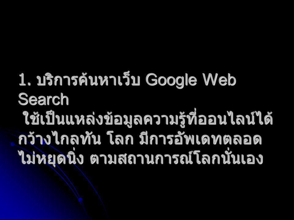 1. บริการค้นหาเว็บ Google Web Search ใช้เป็นแหล่งข้อมูลความรู้ที่ออนไลน์ได้ กว้างไกลทัน โลก มีการอัพเดทตลอด ไม่หยุดนิ่ง ตามสถานการณ์โลกนั่นเอง
