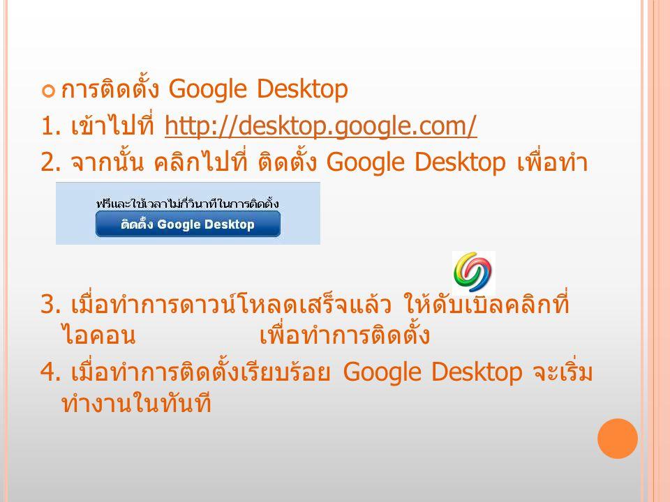 การใช้บริการ Google Desktop serch หากต้องการค้นหาข้อมูลต่างๆภายในเครื่อง หรือ เว็บ ให้เราพิมพ์ไปที่ช่อง serch ของ Google Desktop จะ ค้นหาแบบ Real Time ได้เลย อย่างเช่นผมพิมพ์ว่า google จะได้ผลลัพท์ดังรูป