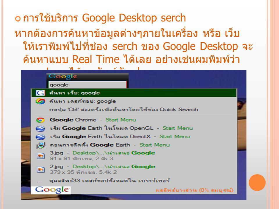 การใช้บริการ Google Desktop gadget Google Desktop มีบริการ gadget เพื่อเพิ่มความสวยงามและ ความสะดวกสบายให้กับหน้า Desktop ของเราด้วย Google Desktop มี gadget ให้เลือกใช้ประโยชน์มากมาย ทั้งนาฬิกา ตัววัดสัญญาณไวเรสรูปภาพ และอื่นๆ สามารถเรียกใช้งานได้ สะดวกตรงหน้า Desktop ได้เลย ตัวอย่างดังรูป