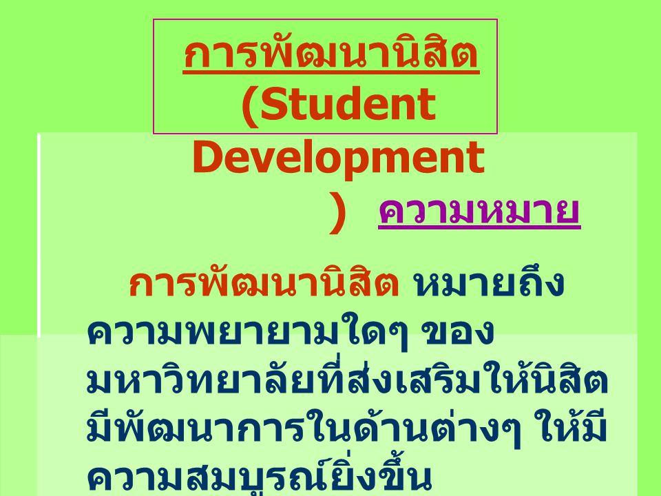 การพัฒนานิสิต (Student Development ) ความหมาย การพัฒนานิสิต หมายถึง ความพยายามใดๆ ของ มหาวิทยาลัยที่ส่งเสริมให้นิสิต มีพัฒนาการในด้านต่างๆ ให้มี ความส