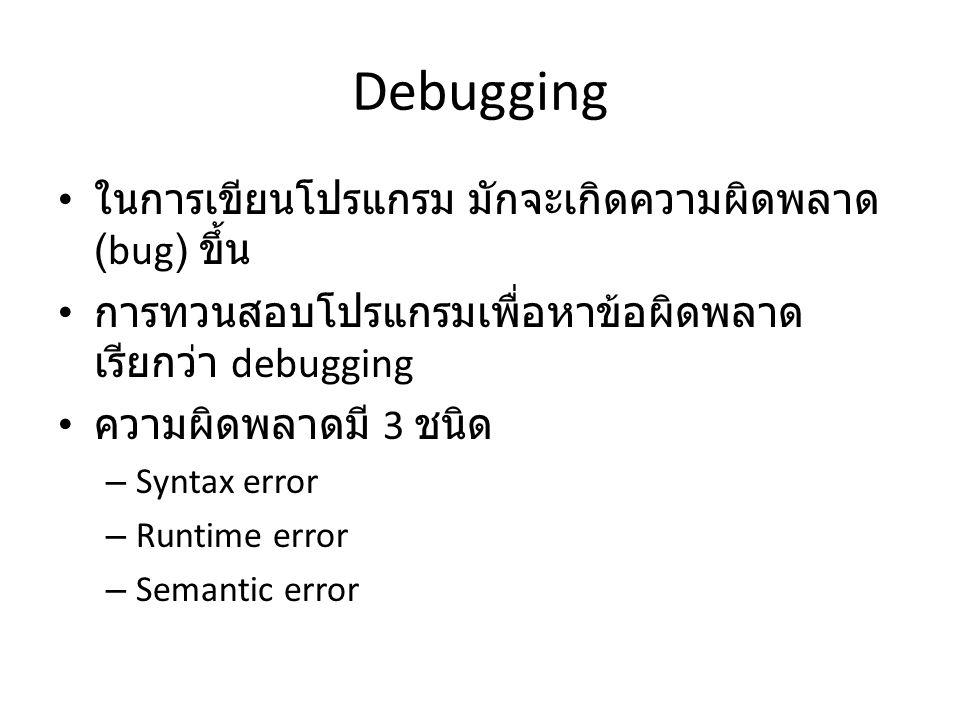 Debugging ในการเขียนโปรแกรม มักจะเกิดความผิดพลาด (bug) ขึ้น การทวนสอบโปรแกรมเพื่อหาข้อผิดพลาด เรียกว่า debugging ความผิดพลาดมี 3 ชนิด – Syntax error –