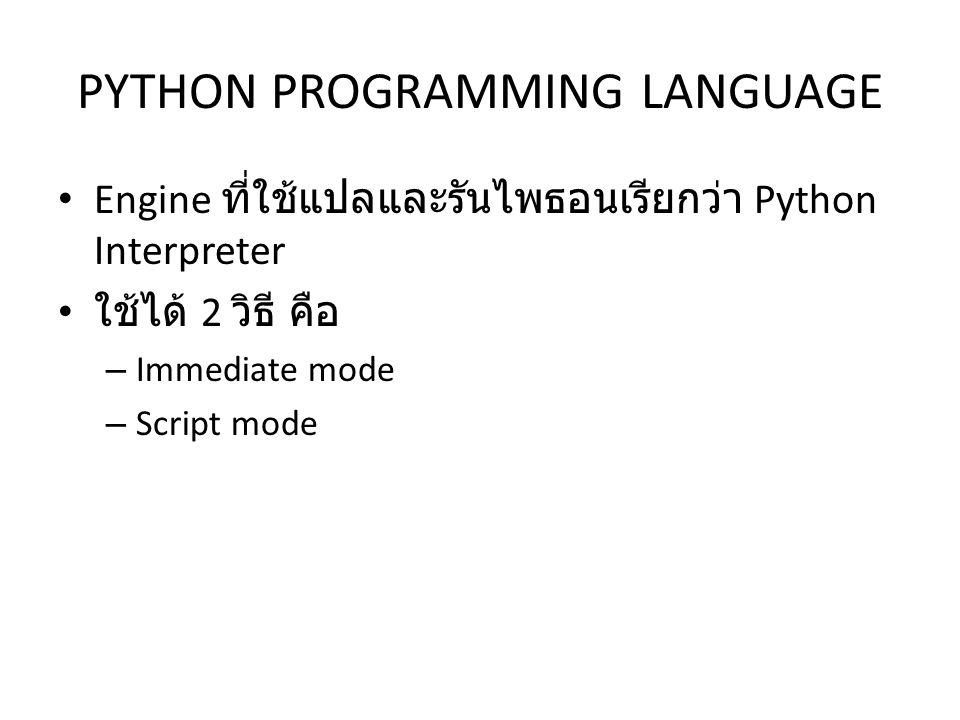 PYTHON PROGRAMMING LANGUAGE Engine ที่ใช้แปลและรันไพธอนเรียกว่า Python Interpreter ใช้ได้ 2 วิธี คือ – Immediate mode – Script mode