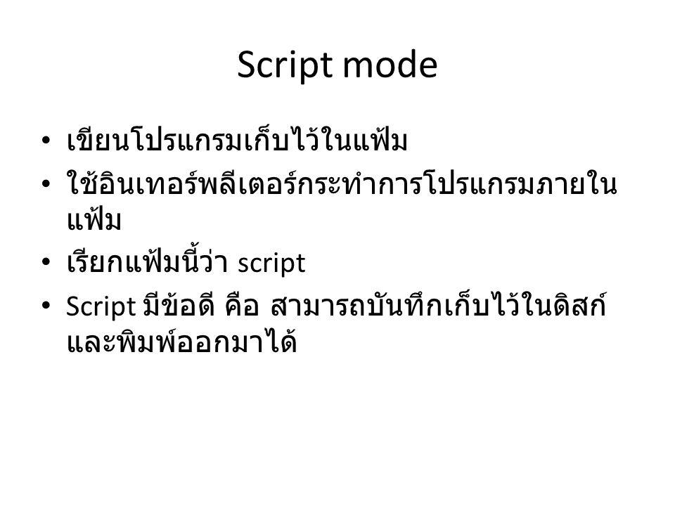 Script mode เขียนโปรแกรมเก็บไว้ในแฟ้ม ใช้อินเทอร์พลีเตอร์กระทำการโปรแกรมภายใน แฟ้ม เรียกแฟ้มนี้ว่า script Script มีข้อดี คือ สามารถบันทึกเก็บไว้ในดิสก