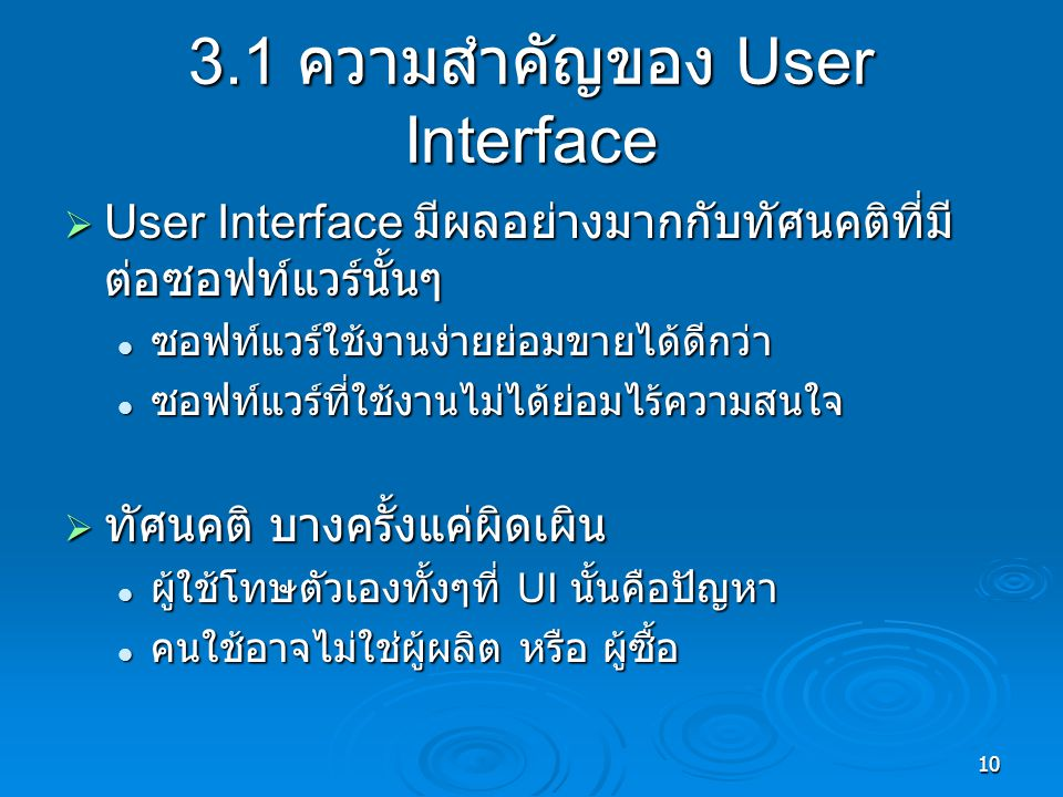 10 3.1 ความสำคัญของ User Interface  User Interface มีผลอย่างมากกับทัศนคติที่มี ต่อซอฟท์แวร์นั้นๆ ซอฟท์แวร์ใช้งานง่ายย่อมขายได้ดีกว่า ซอฟท์แวร์ใช้งานง่ายย่อมขายได้ดีกว่า ซอฟท์แวร์ที่ใช้งานไม่ได้ย่อมไร้ความสนใจ ซอฟท์แวร์ที่ใช้งานไม่ได้ย่อมไร้ความสนใจ  ทัศนคติ บางครั้งแค่ผิดเผิน ผู้ใช้โทษตัวเองทั้งๆที่ UI นั้นคือปัญหา ผู้ใช้โทษตัวเองทั้งๆที่ UI นั้นคือปัญหา คนใช้อาจไม่ใช่ผู้ผลิต หรือ ผู้ซื้อ คนใช้อาจไม่ใช่ผู้ผลิต หรือ ผู้ซื้อ