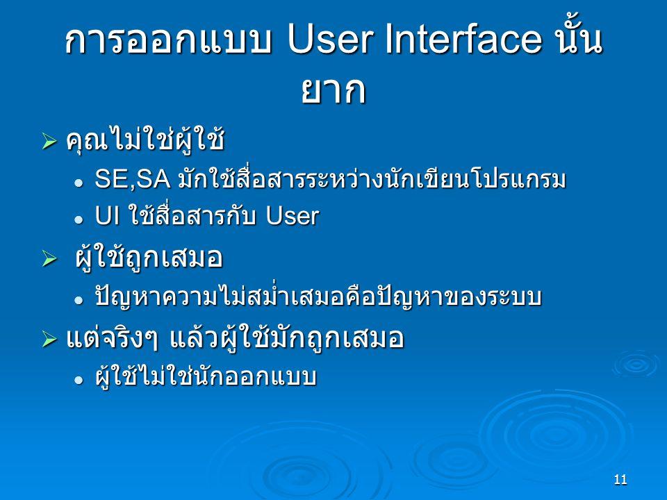 11 การออกแบบ User Interface นั้น ยาก  คุณไม่ใช่ผู้ใช้ SE,SA มักใช้สื่อสารระหว่างนักเขียนโปรแกรม SE,SA มักใช้สื่อสารระหว่างนักเขียนโปรแกรม UI ใช้สื่อสารกับ User UI ใช้สื่อสารกับ User  ผู้ใช้ถูกเสมอ ปัญหาความไม่สม่ำเสมอคือปัญหาของระบบ ปัญหาความไม่สม่ำเสมอคือปัญหาของระบบ  แต่จริงๆ แล้วผู้ใช้มักถูกเสมอ ผู้ใช้ไม่ใช่นักออกแบบ ผู้ใช้ไม่ใช่นักออกแบบ