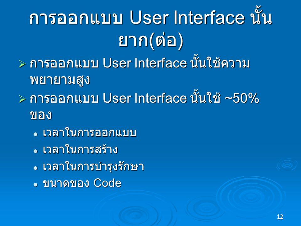 12 การออกแบบ User Interface นั้น ยาก ( ต่อ )  การออกแบบ User Interface นั้นใช้ความ พยายามสูง  การออกแบบ User Interface นั้นใช้ ~50% ของ เวลาในการออกแบบ เวลาในการออกแบบ เวลาในการสร้าง เวลาในการสร้าง เวลาในการบำรุงรักษา เวลาในการบำรุงรักษา ขนาดของ Code ขนาดของ Code