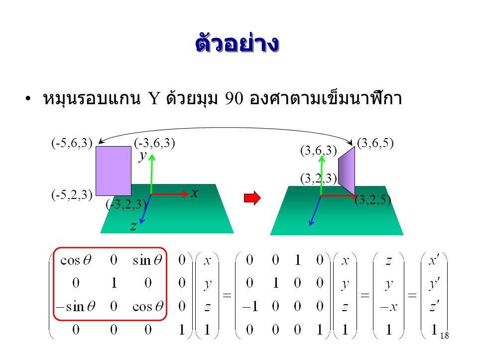 ตัวอย่าง หมุนรอบแกน Y ด้วยมุม 90 องศาตามเข็มนาฬิกา x y z (-5,6,3) (-5,2,3) (-3,6,3) (-3,2,3) (3,6,3) (3,2,3) (3,6,5) (3,2,5) 18