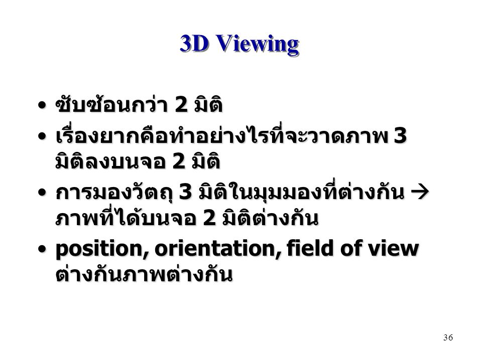 3D Viewing ซับซ้อนกว่า 2 มิติ ซับซ้อนกว่า 2 มิติ เรื่องยากคือทำอย่างไรที่จะวาดภาพ 3 มิติลงบนจอ 2 มิติ เรื่องยากคือทำอย่างไรที่จะวาดภาพ 3 มิติลงบนจอ 2