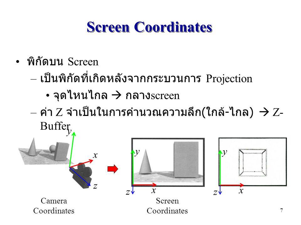 Screen Coordinates พิกัดบน Screen – เป็นพิกัดที่เกิดหลังจากกระบวนการ Projection จุดไหนไกล  กลาง screen – ค่า Z จำเป็นในการคำนวณความลึก ( ใกล้ - ไกล )