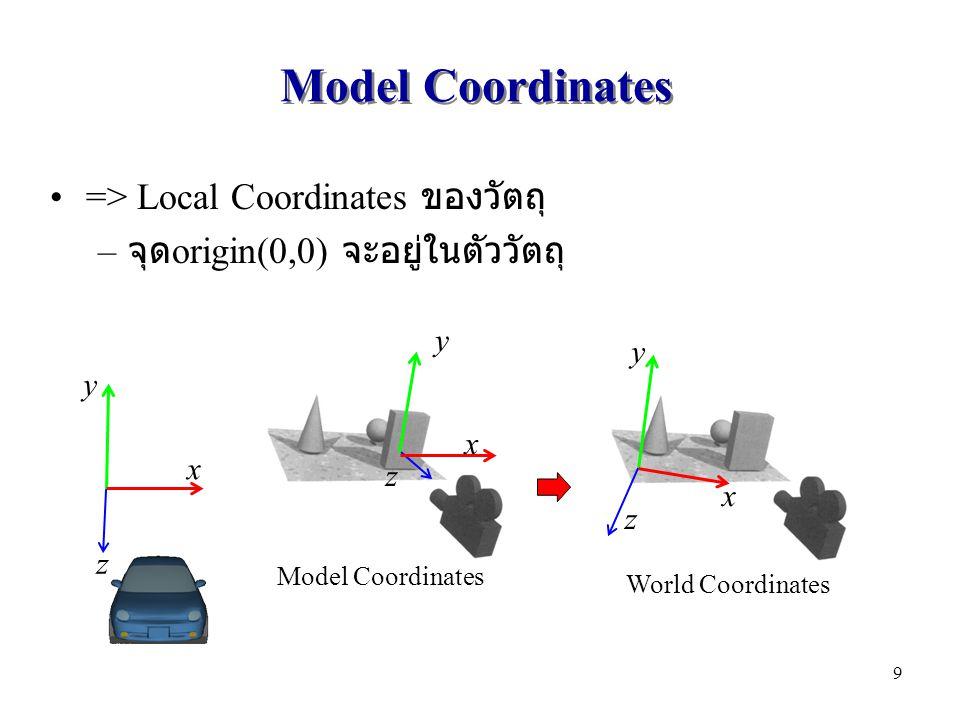 Model Coordinates => Local Coordinates ของวัตถุ – จุด origin(0,0) จะอยู่ในตัววัตถุ x y z x y z Model Coordinates World Coordinates x y z 9