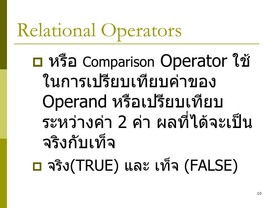 10 Relational Operators  หรือ Comparison Operator ใช้ ในการเปรียบเทียบค่าของ Operand หรือเปรียบเทียบ ระหว่างค่า 2 ค่า ผลที่ได้จะเป็น จริงกับเท็จ  จร
