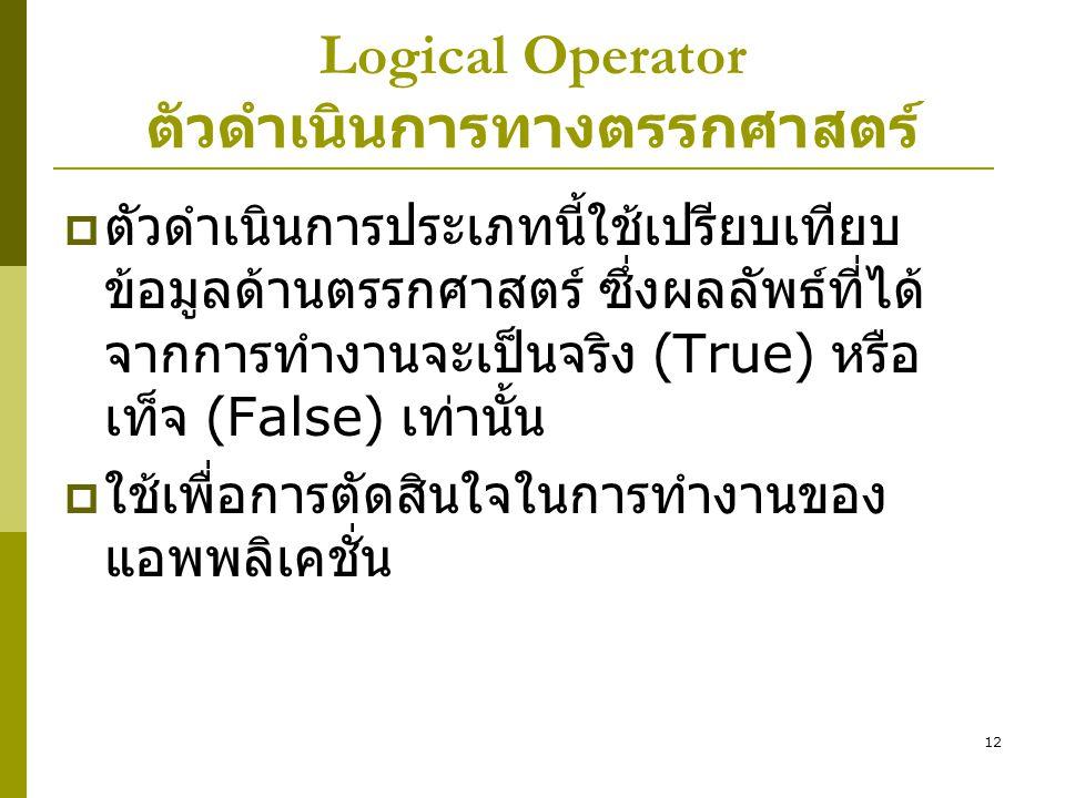 12 Logical Operator ตัวดำเนินการทางตรรกศาสตร์  ตัวดำเนินการประเภทนี้ใช้เปรียบเทียบ ข้อมูลด้านตรรกศาสตร์ ซึ่งผลลัพธ์ที่ได้ จากการทำงานจะเป็นจริง (True