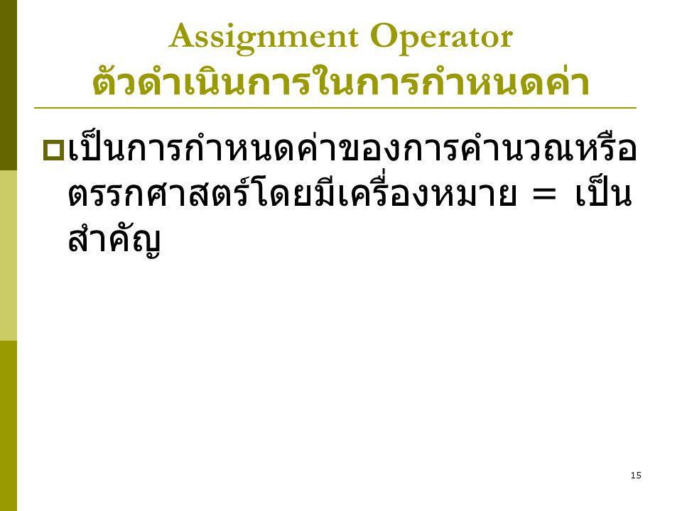15 Assignment Operator ตัวดำเนินการในการกำหนดค่า  เป็นการกำหนดค่าของการคำนวณหรือ ตรรกศาสตร์โดยมีเครื่องหมาย = เป็น สำคัญ