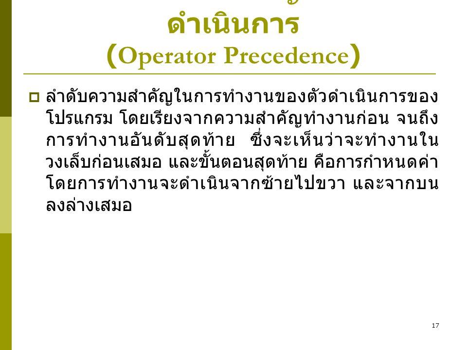17 ลำดับความสำคัญของตัว ดำเนินการ (Operator Precedence)  ลำดับความสำคัญในการทำงานของตัวดำเนินการของ โปรแกรม โดยเรียงจากความสำคัญทำงานก่อน จนถึง การทำ