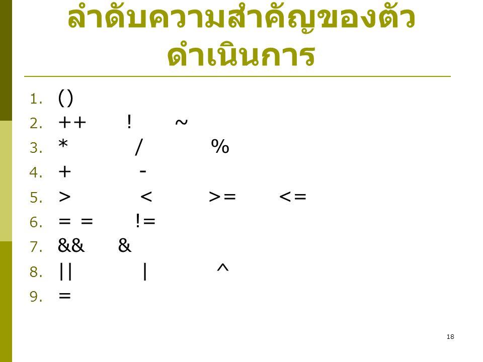 18 ลำดับความสำคัญของตัว ดำเนินการ 1. () 2. ++!~ 3. * / % 4. + - 5. > = <= 6. = = != 7. && & 8. || | ^ 9. =