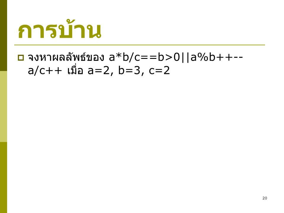 20 การบ้าน  จงหาผลลัพธ์ของ a*b/c==b>0||a%b++-- a/c++ เมื่อ a=2, b=3, c=2