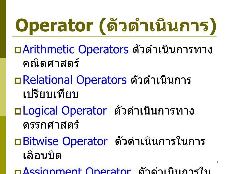 4 Operator ( ตัวดำเนินการ )  Arithmetic Operators ตัวดำเนินการทาง คณิตศาสตร์  Relational Operators ตัวดำเนินการ เปรียบเทียบ  Logical Operator ตัวดำ
