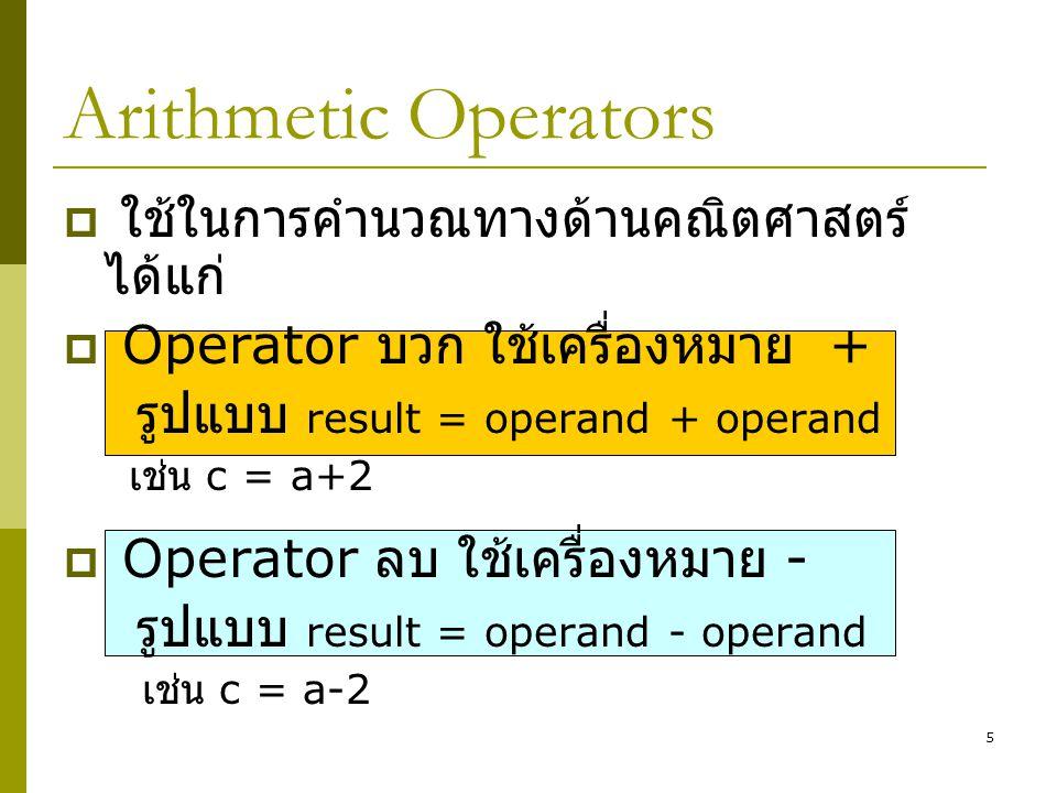 5 Arithmetic Operators  ใช้ในการคำนวณทางด้านคณิตศาสตร์ ได้แก่  Operator บวก ใช้เครื่องหมาย + รูปแบบ result = operand + operand เช่น c = a+2  Operat