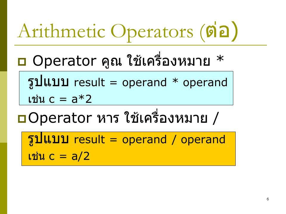 6 Arithmetic Operators ( ต่อ )  Operator คูณ ใช้เครื่องหมาย * รูปแบบ result = operand * operand เช่น c = a*2  Operator หาร ใช้เครื่องหมาย / รูปแบบ r