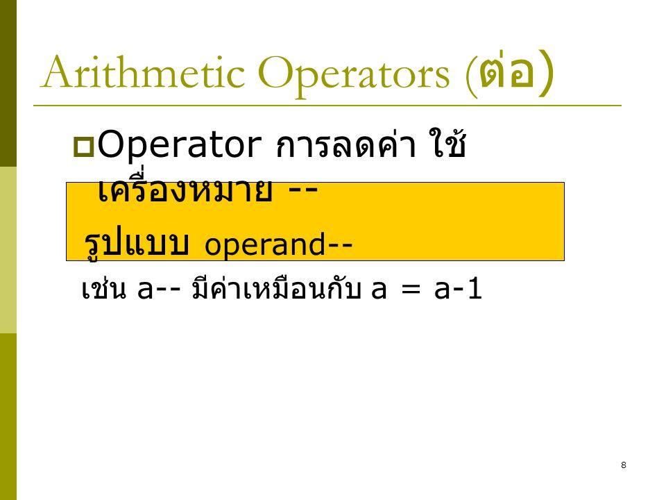 8 Arithmetic Operators ( ต่อ )  Operator การลดค่า ใช้ เครื่องหมาย -- รูปแบบ operand-- เช่น a-- มีค่าเหมือนกับ a = a-1