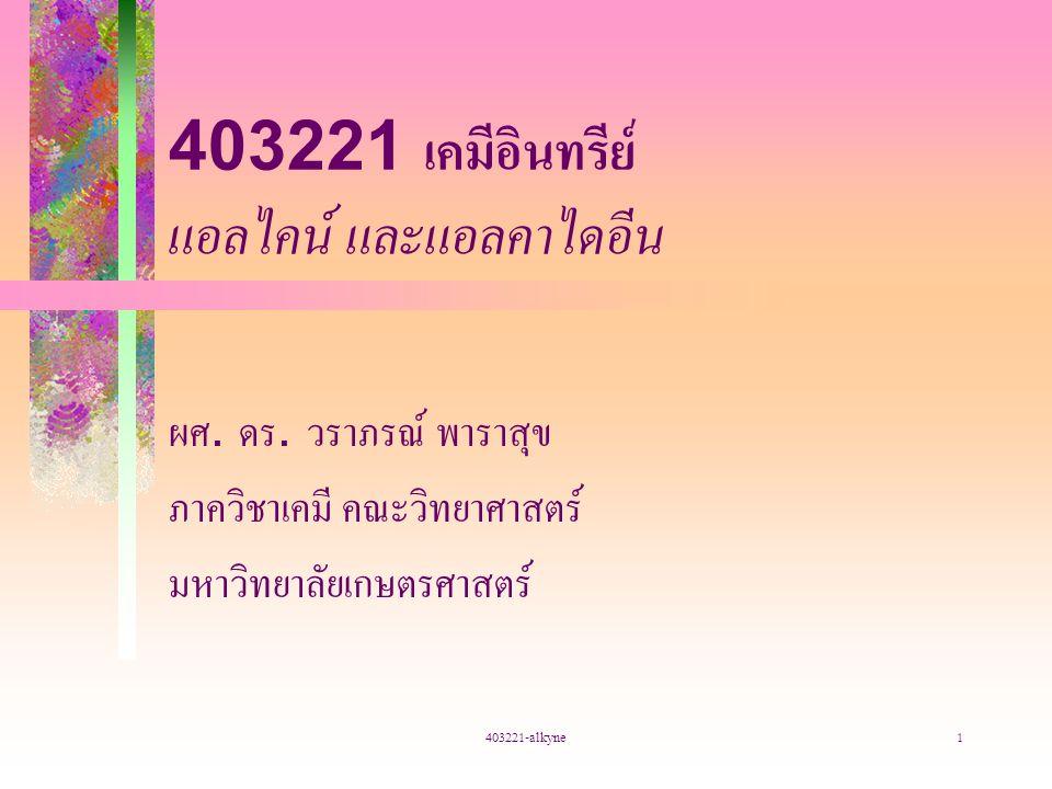 403221-alkyne1 403221 เคมีอินทรีย์ แอลไคน์ และแอลคาไดอีน ผศ. ดร. วราภรณ์ พาราสุข ภาควิชาเคมี คณะวิทยาศาสตร์ มหาวิทยาลัยเกษตรศาสตร์