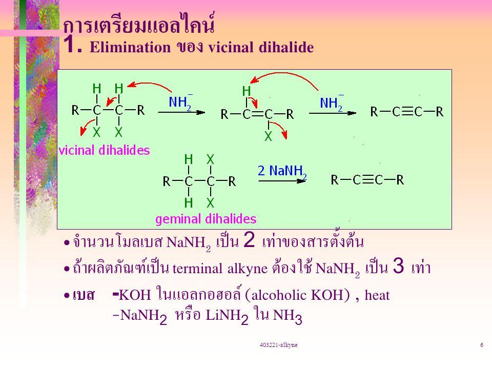403221-alkyne6 การเตรียมแอลไคน์ 1. Elimination ของ vicinal dihalide จำนวนโมลเบส NaNH 2 เป็น 2 เท่าของสารตั้งต้น ถ้าผลิตภัณฑ์เป็น terminal alkyne ต้องใ
