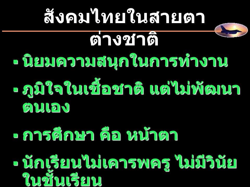  นิยมความสนุกในการทำงาน  ภูมิใจในเชื้อชาติ แต่ไม่พัฒนา ตนเอง  การศึกษา คือ หน้าตา  นักเรียนไม่เคารพครู ไม่มีวินัย ในชั้นเรียน สังคมไทยในสายตา ต่าง