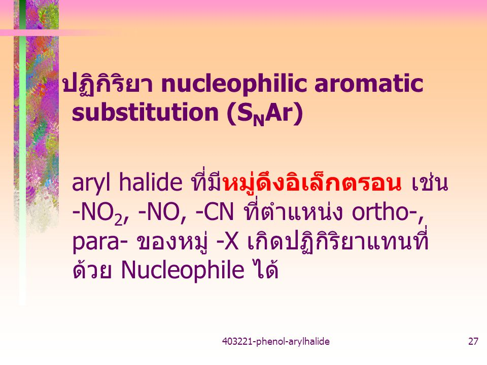 403221-phenol-arylhalide27 ปฏิกิริยา nucleophilic aromatic substitution (S N Ar) aryl halide ที่มีหมู่ดึงอิเล็กตรอน เช่น -NO 2, -NO, -CN ที่ตำแหน่ง ortho-, para- ของหมู่ -X เกิดปฏิกิริยาแทนที่ ด้วย Nucleophile ได้