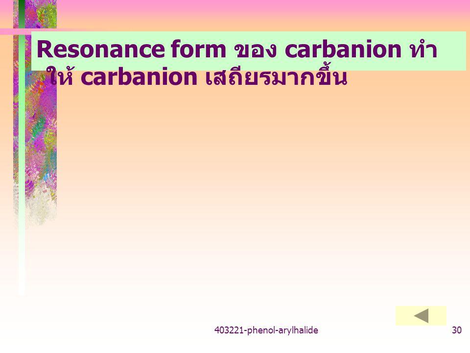 403221-phenol-arylhalide30 Resonance form ของ carbanion ทำ ให้ carbanion เสถียรมากขึ้น