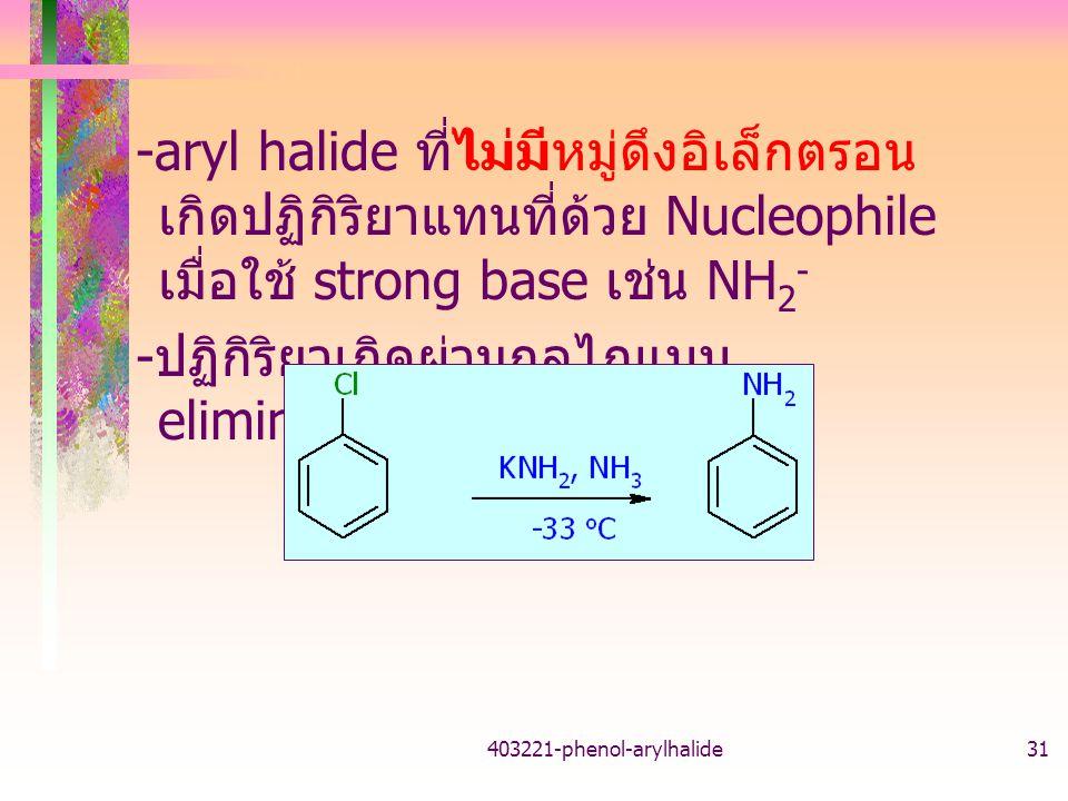 403221-phenol-arylhalide31 -aryl halide ที่ไม่มีหมู่ดึงอิเล็กตรอน เกิดปฏิกิริยาแทนที่ด้วย Nucleophile เมื่อใช้ strong base เช่น NH 2 - - ปฏิกิริยาเกิดผ่านกลไกแบบ elimination-addition
