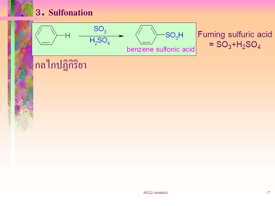 403221-aromatic17 3. Sulfonation กลไกปฏิกิริยา Fuming sulfuric acid = SO 3 +H 2 SO 4